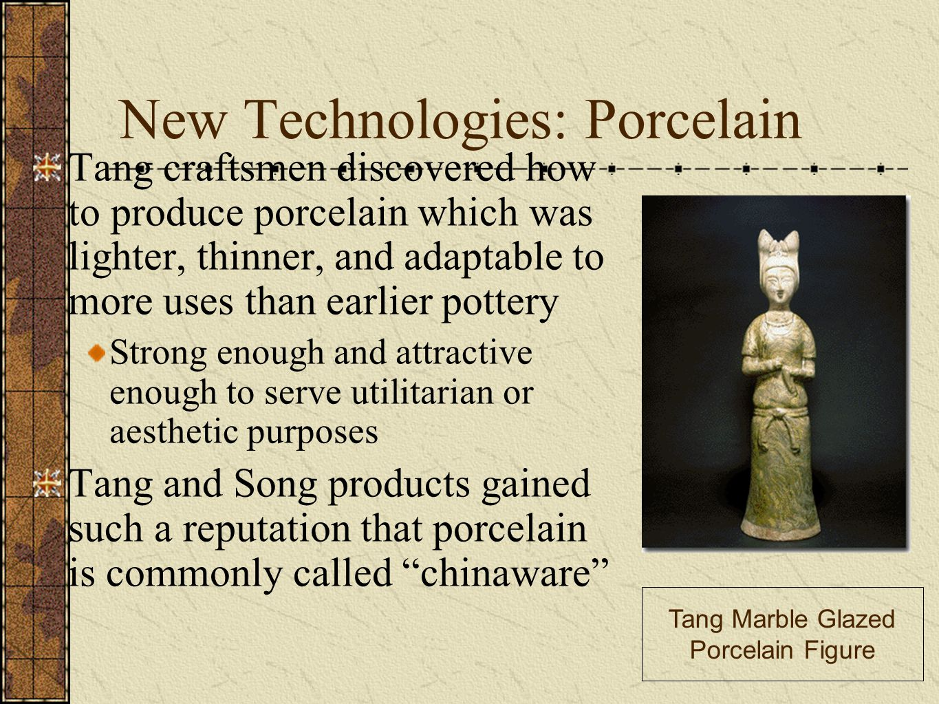 New Technologies: Porcelain Tang craftsmen discovered how to produce porcelain which was lighter, thinner, and adaptable to more uses than earlier pottery Strong enough and attractive enough to serve utilitarian or aesthetic purposes Tang and Song products gained such a reputation that porcelain is commonly called chinaware Tang Marble Glazed Porcelain Figure