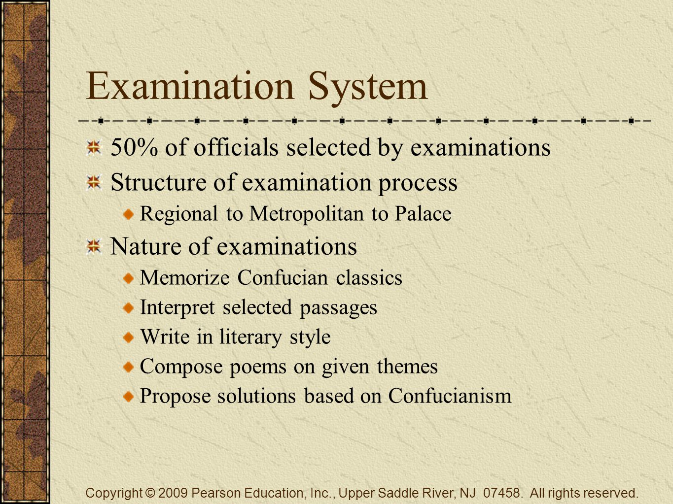 Examination System 50% of officials selected by examinations Structure of examination process Regional to Metropolitan to Palace Nature of examinations Memorize Confucian classics Interpret selected passages Write in literary style Compose poems on given themes Propose solutions based on Confucianism Copyright © 2009 Pearson Education, Inc., Upper Saddle River, NJ 07458.