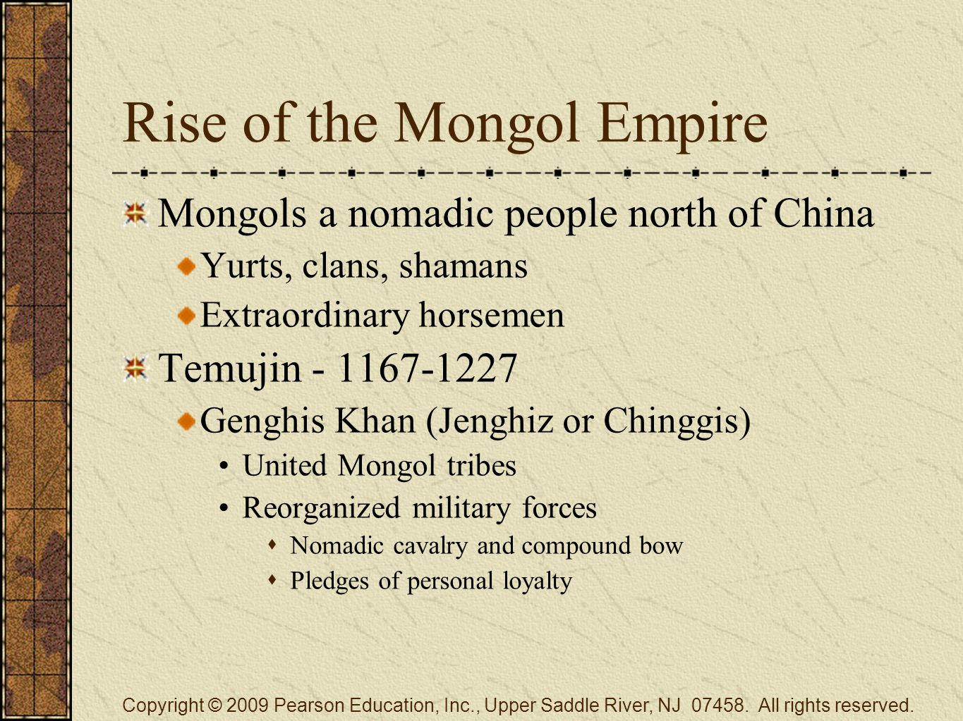 Rise of the Mongol Empire Mongols a nomadic people north of China Yurts, clans, shamans Extraordinary horsemen Temujin - 1167-1227 Genghis Khan (Jenghiz or Chinggis) United Mongol tribes Reorganized military forces  Nomadic cavalry and compound bow  Pledges of personal loyalty Copyright © 2009 Pearson Education, Inc., Upper Saddle River, NJ 07458.