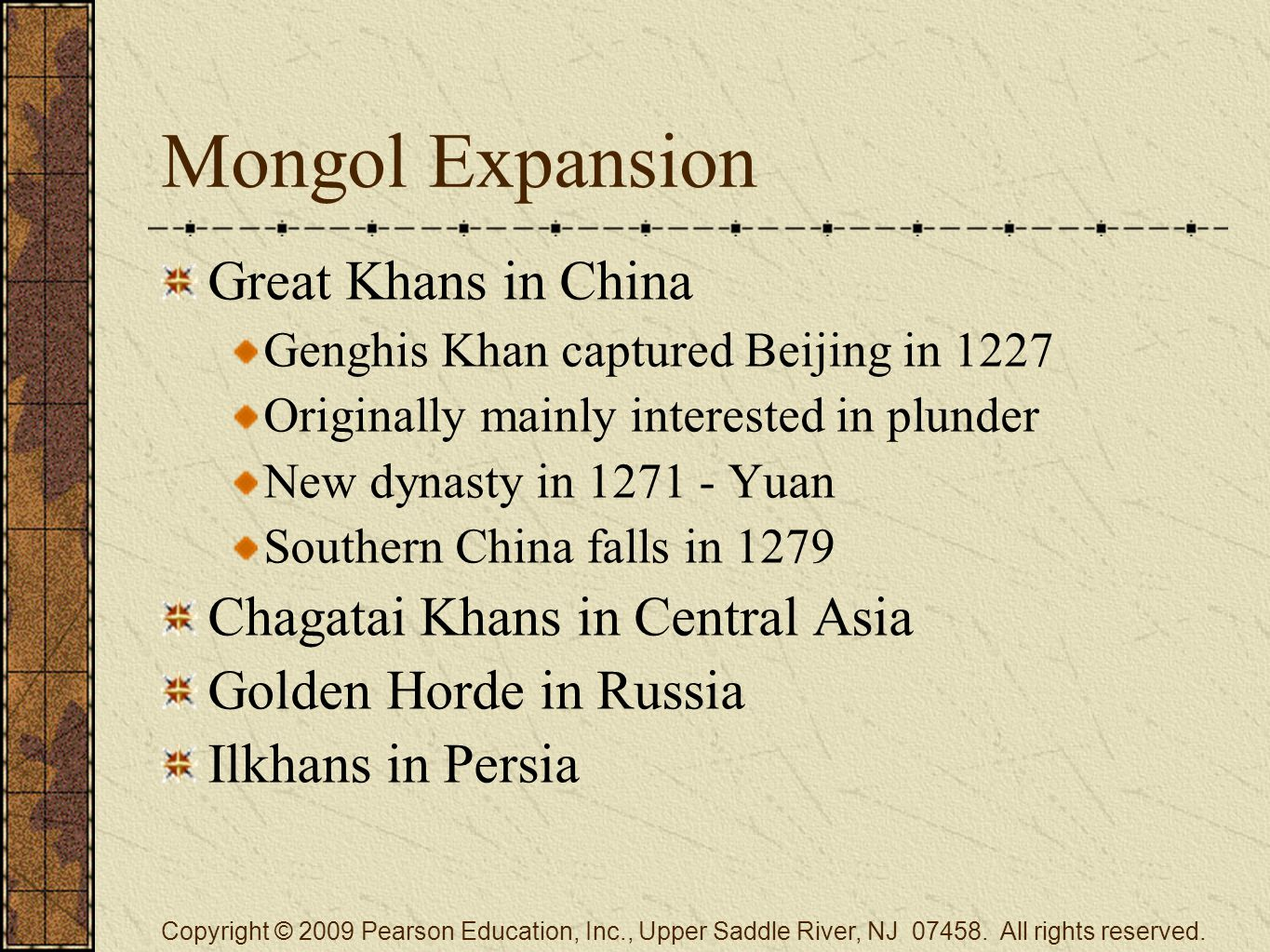 Mongol Expansion Great Khans in China Genghis Khan captured Beijing in 1227 Originally mainly interested in plunder New dynasty in 1271 - Yuan Southern China falls in 1279 Chagatai Khans in Central Asia Golden Horde in Russia Ilkhans in Persia Copyright © 2009 Pearson Education, Inc., Upper Saddle River, NJ 07458.