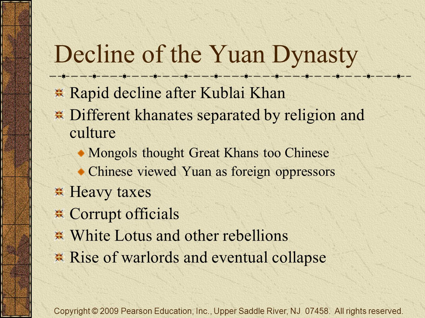 Decline of the Yuan Dynasty Rapid decline after Kublai Khan Different khanates separated by religion and culture Mongols thought Great Khans too Chinese Chinese viewed Yuan as foreign oppressors Heavy taxes Corrupt officials White Lotus and other rebellions Rise of warlords and eventual collapse Copyright © 2009 Pearson Education, Inc., Upper Saddle River, NJ 07458.