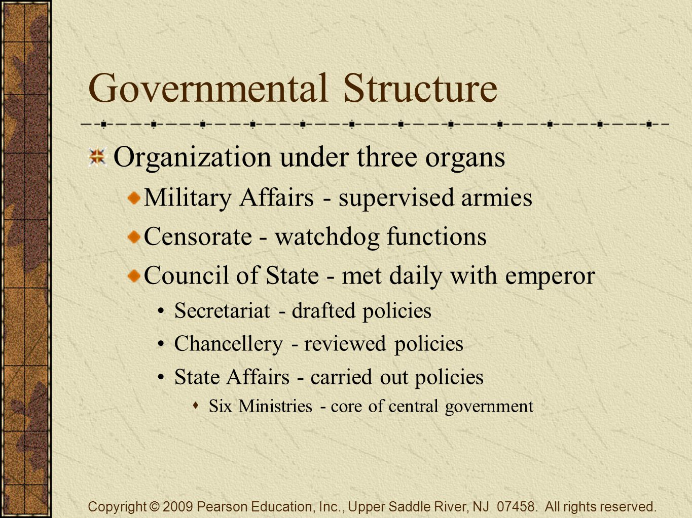 Governmental Structure Organization under three organs Military Affairs - supervised armies Censorate - watchdog functions Council of State - met daily with emperor Secretariat - drafted policies Chancellery - reviewed policies State Affairs - carried out policies  Six Ministries - core of central government Copyright © 2009 Pearson Education, Inc., Upper Saddle River, NJ 07458.