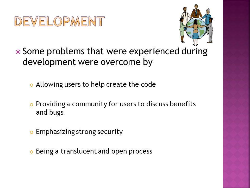  Some problems that were experienced during development were overcome by Allowing users to help create the code Providing a community for users to discuss benefits and bugs Emphasizing strong security Being a translucent and open process