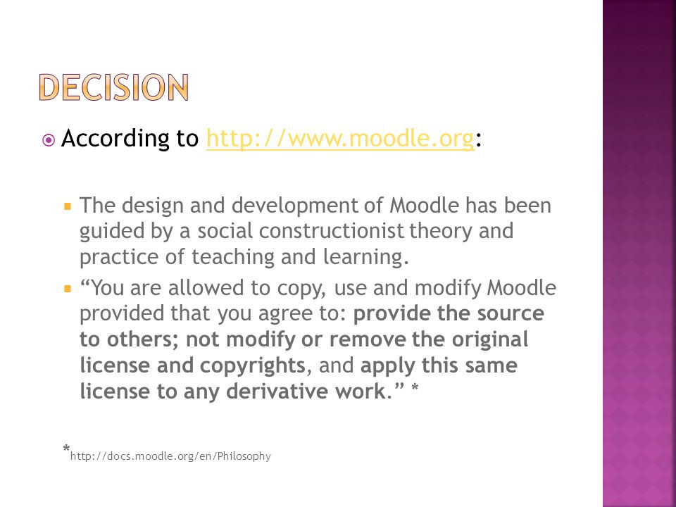 According to http://www.moodle.org:http://www.moodle.org  The design and development of Moodle has been guided by a social constructionist theory and practice of teaching and learning.
