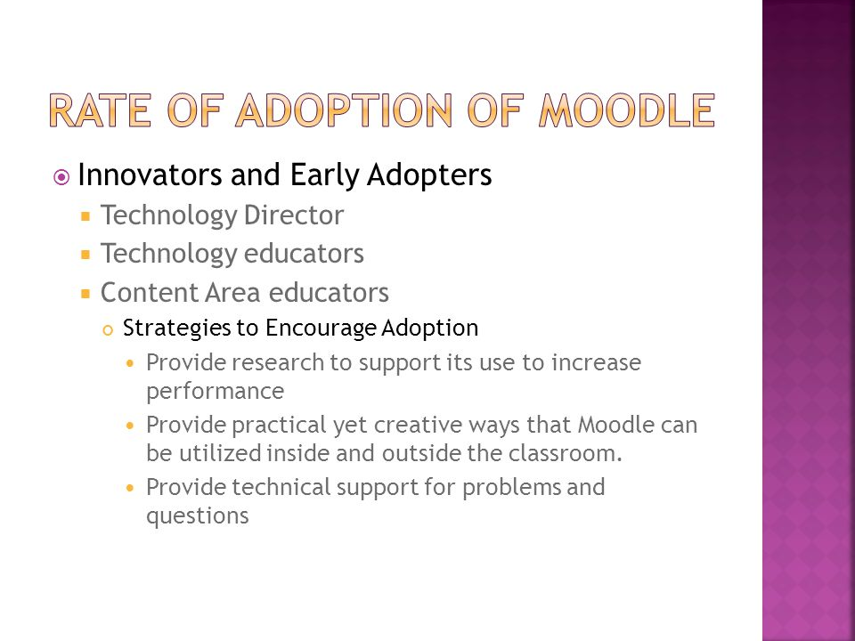  Innovators and Early Adopters  Technology Director  Technology educators  Content Area educators Strategies to Encourage Adoption Provide research to support its use to increase performance Provide practical yet creative ways that Moodle can be utilized inside and outside the classroom.