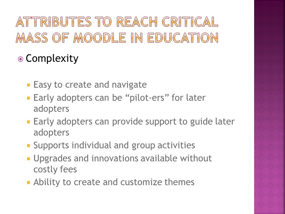  Complexity  Easy to create and navigate  Early adopters can be pilot-ers for later adopters  Early adopters can provide support to guide later adopters  Supports individual and group activities  Upgrades and innovations available without costly fees  Ability to create and customize themes