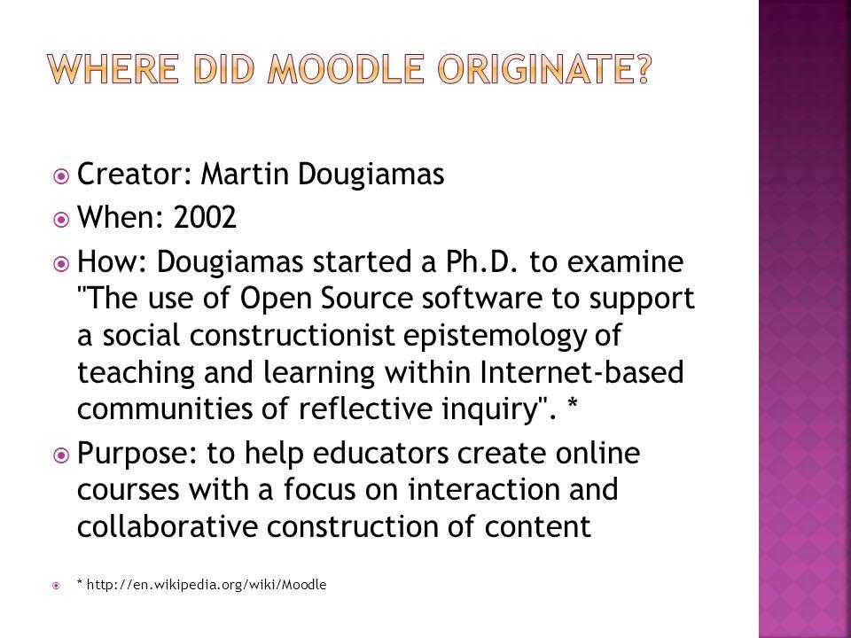  Creator: Martin Dougiamas  When: 2002  How: Dougiamas started a Ph.D.