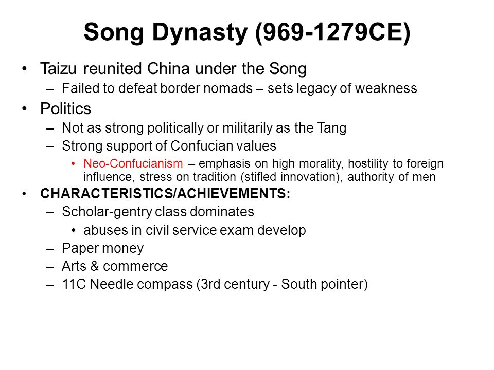 Song Dynasty (969-1279CE) Taizu reunited China under the Song –Failed to defeat border nomads – sets legacy of weakness Politics –Not as strong politi