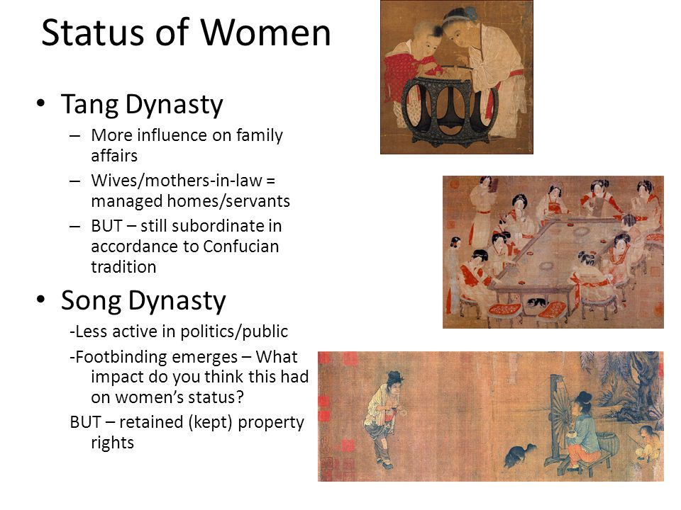 Status of Women Tang Dynasty – More influence on family affairs – Wives/mothers-in-law = managed homes/servants – BUT – still subordinate in accordanc