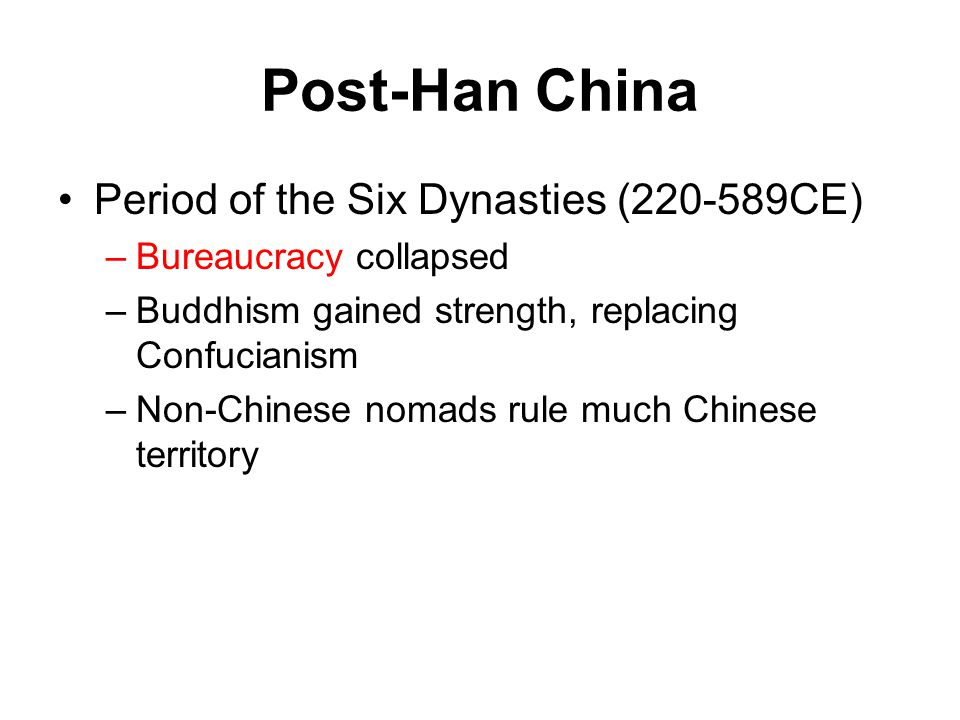 Post-Han China Period of the Six Dynasties (220-589CE) –Bureaucracy collapsed –Buddhism gained strength, replacing Confucianism –Non-Chinese nomads ru