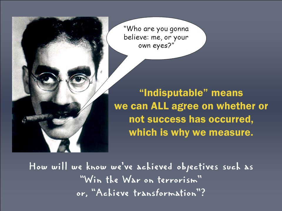 Indisputable means we can ALL agree on whether or not success has occurred, which is why we measure.