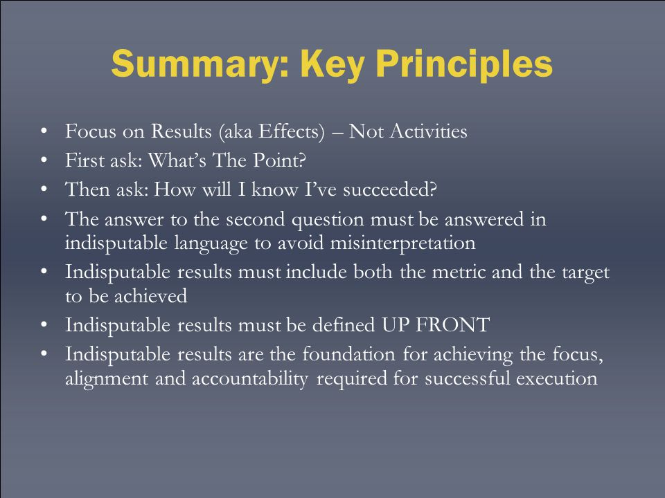 Summary: Key Principles Focus on Results (aka Effects) – Not Activities First ask: What's The Point? Then ask: How will I know I've succeeded? The ans