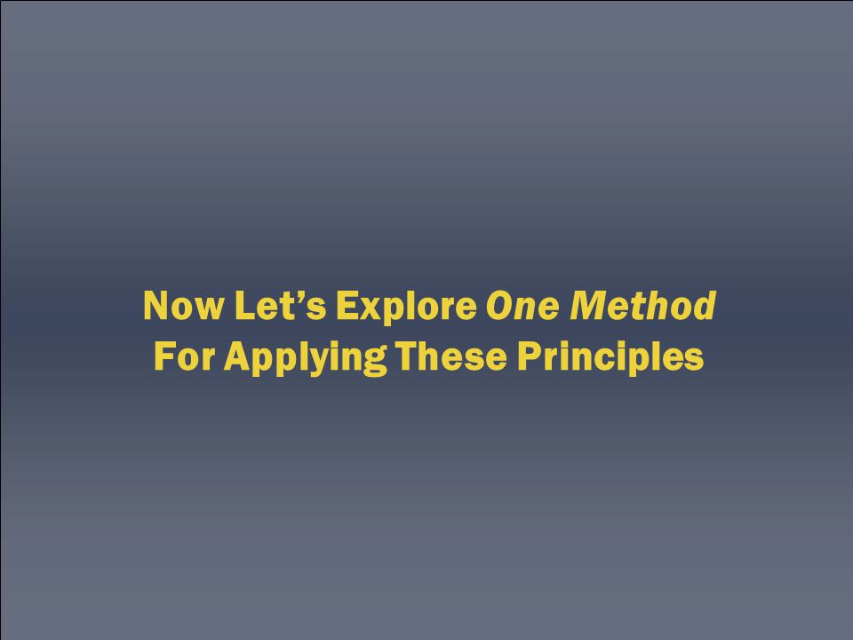 Now Let's Explore One Method For Applying These Principles