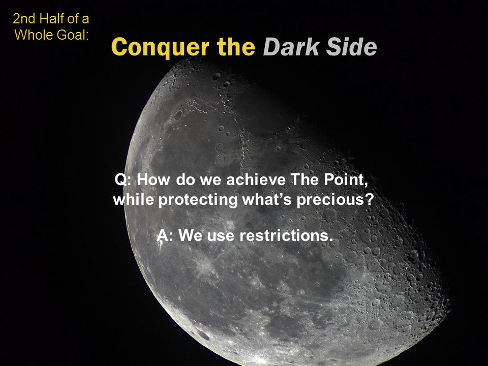 Conquer the Dark Side 2nd Half of a Whole Goal: Q: How do we achieve The Point, while protecting what's precious? A: We use restrictions.