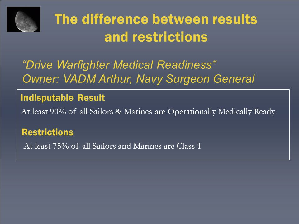 """The difference between results and restrictions """"Drive Warfighter Medical Readiness"""" Owner: VADM Arthur, Navy Surgeon General Indisputable Result Rest"""