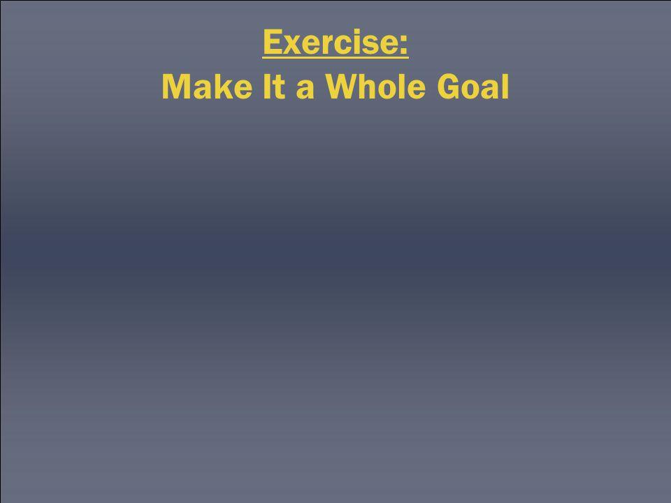 Exercise: Make It a Whole Goal