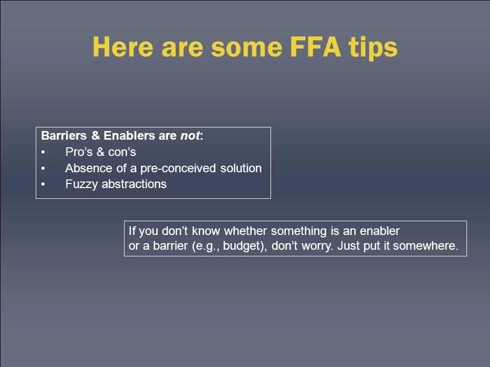 Here are some FFA tips Barriers & Enablers are not: Pro's & con's Absence of a pre-conceived solution Fuzzy abstractions If you don't know whether som