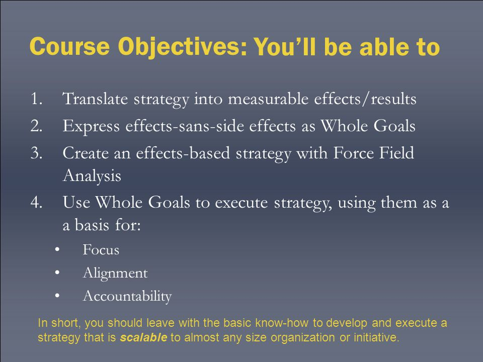 Course Objectives : You'll be able to 1.Translate strategy into measurable effects/results 2.Express effects-sans-side effects as Whole Goals 3.Create