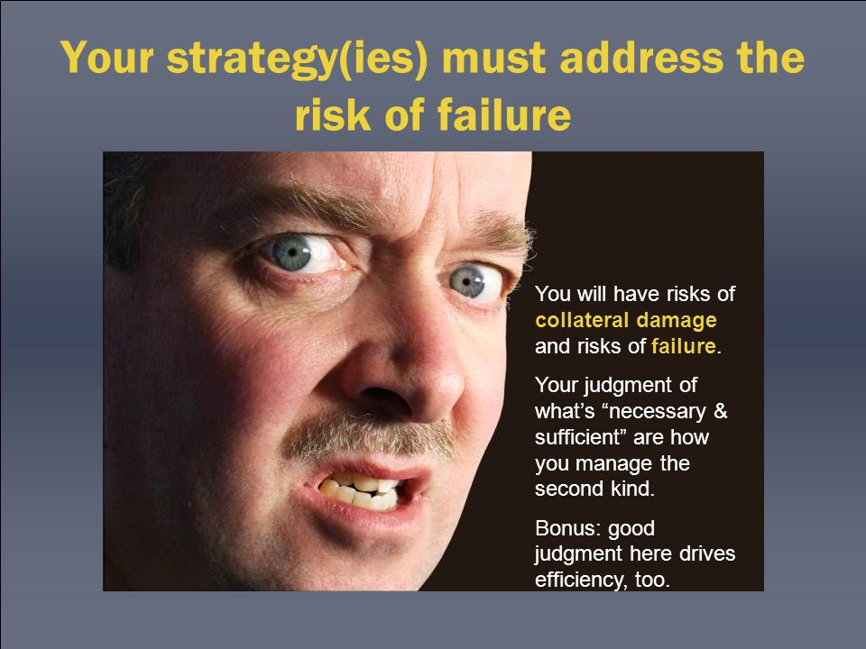 Your strategy(ies) must address the risk of failure You will have risks of collateral damage and risks of failure.