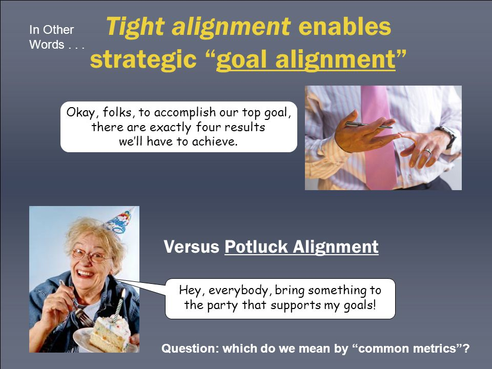 """Tight alignment enables strategic """"goal alignment"""" Versus Potluck Alignment Hey, everybody, bring something to the party that supports my goals! Okay,"""