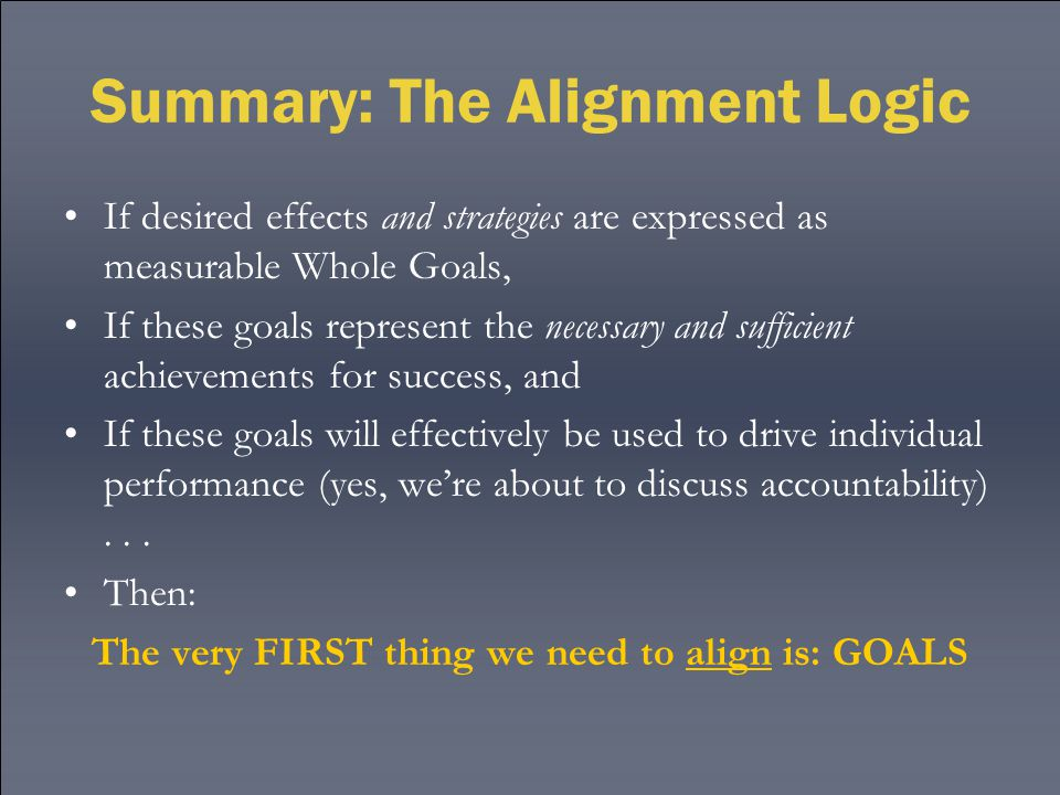 Summary: The Alignment Logic If desired effects and strategies are expressed as measurable Whole Goals, If these goals represent the necessary and sufficient achievements for success, and If these goals will effectively be used to drive individual performance (yes, we're about to discuss accountability)...