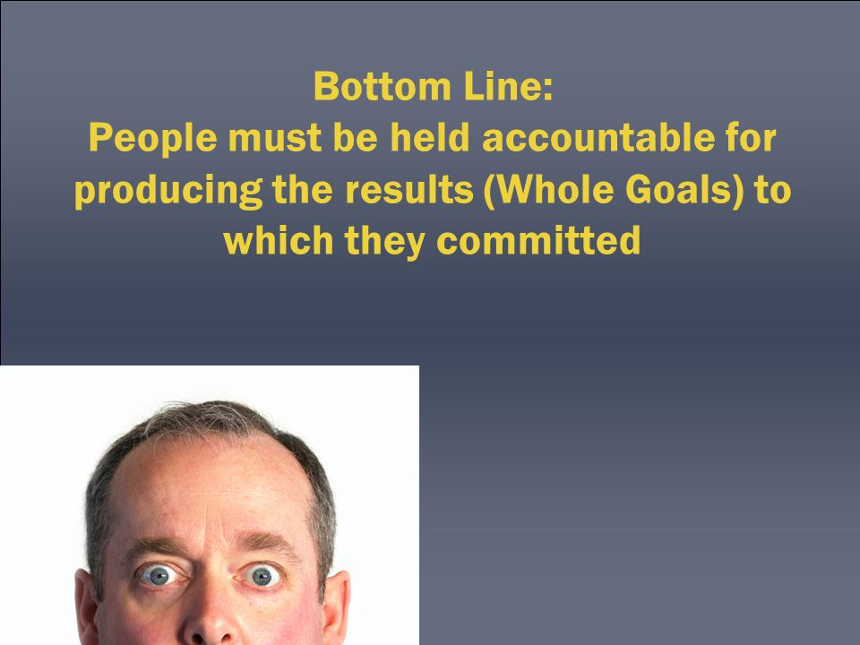 Bottom Line: People must be held accountable for producing the results (Whole Goals) to which they committed