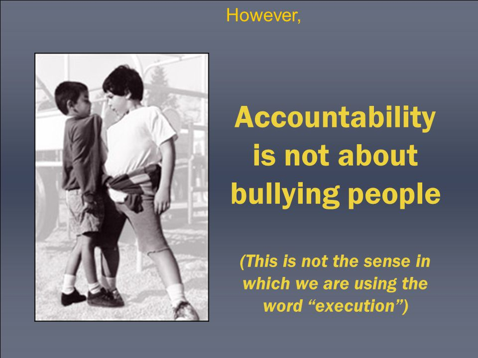 Accountability is not about bullying people (This is not the sense in which we are using the word execution ) However,