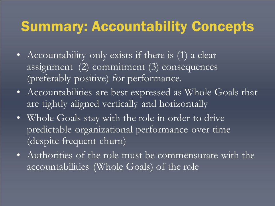 Summary: Accountability Concepts Accountability only exists if there is (1) a clear assignment (2) commitment (3) consequences (preferably positive) for performance.