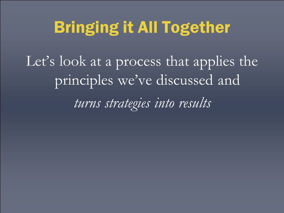Bringing it All Together Let's look at a process that applies the principles we've discussed and turns strategies into results