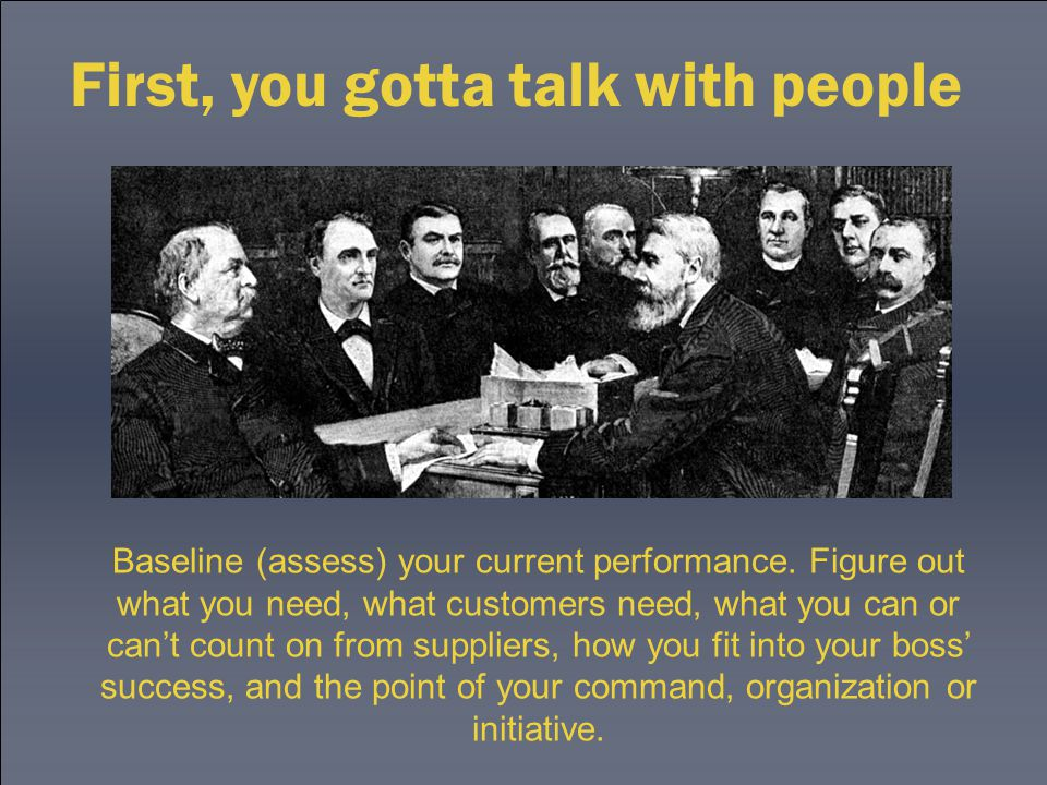 First, you gotta talk with people Baseline (assess) your current performance. Figure out what you need, what customers need, what you can or can't cou