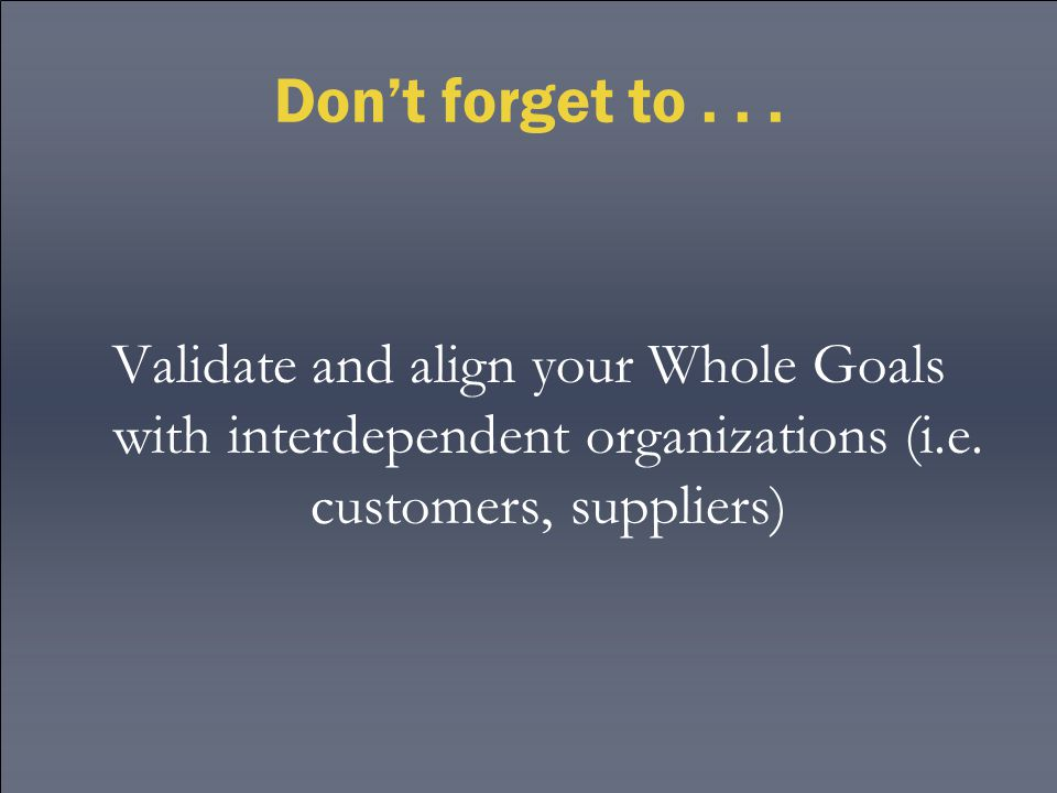 Don't forget to... Validate and align your Whole Goals with interdependent organizations (i.e. customers, suppliers)
