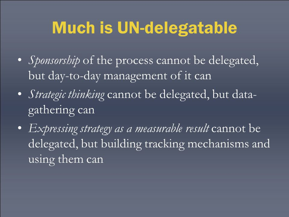 Much is UN-delegatable Sponsorship of the process cannot be delegated, but day-to-day management of it can Strategic thinking cannot be delegated, but
