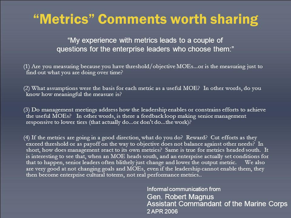 Metrics Comments worth sharing (1) Are you measuring because you have threshold/objective MOEs...or is the measuring just to find out what you are doing over time.