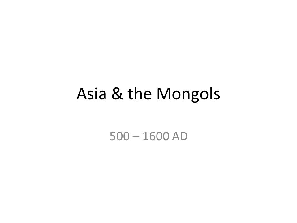Asia & the Mongols 500 – 1600 AD
