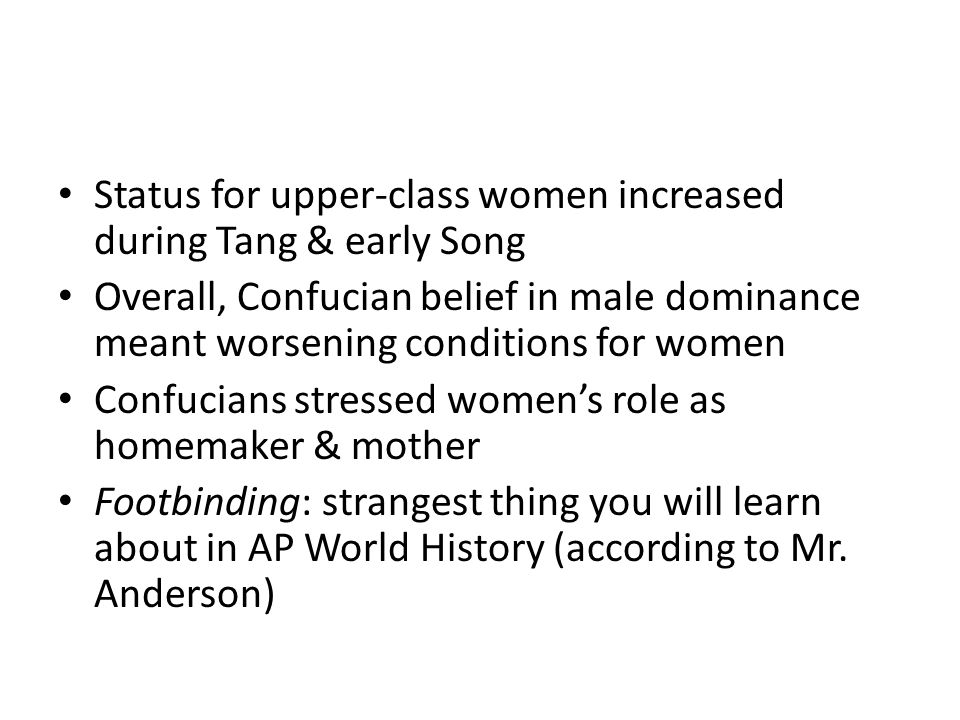 Status for upper-class women increased during Tang & early Song Overall, Confucian belief in male dominance meant worsening conditions for women Confucians stressed women's role as homemaker & mother Footbinding: strangest thing you will learn about in AP World History (according to Mr.