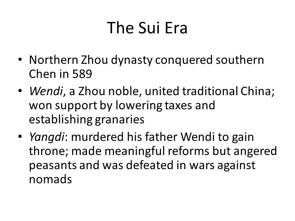 The Sui Era Northern Zhou dynasty conquered southern Chen in 589 Wendi, a Zhou noble, united traditional China; won support by lowering taxes and establishing granaries Yangdi: murdered his father Wendi to gain throne; made meaningful reforms but angered peasants and was defeated in wars against nomads