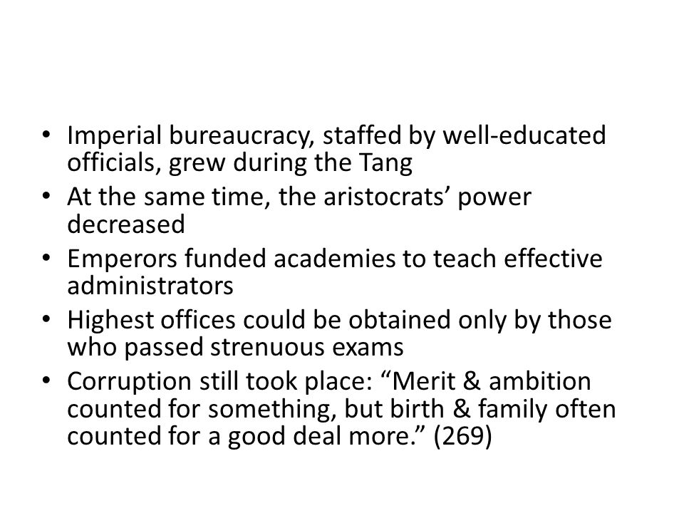 Imperial bureaucracy, staffed by well-educated officials, grew during the Tang At the same time, the aristocrats' power decreased Emperors funded academies to teach effective administrators Highest offices could be obtained only by those who passed strenuous exams Corruption still took place: Merit & ambition counted for something, but birth & family often counted for a good deal more. (269)