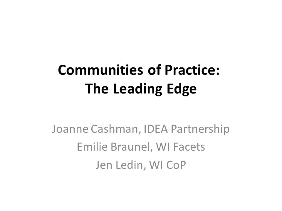 Communities of Practice: The Leading Edge Joanne Cashman, IDEA Partnership Emilie Braunel, WI Facets Jen Ledin, WI CoP