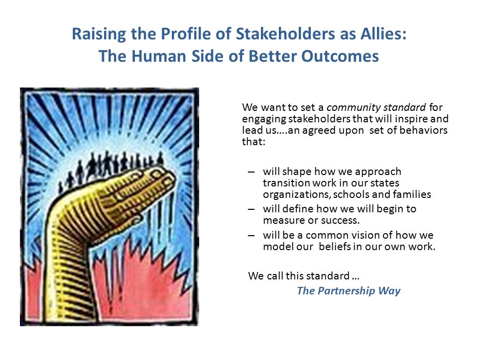 Raising the Profile of Stakeholders as Allies: The Human Side of Better Outcomes We want to set a community standard for engaging stakeholders that will inspire and lead us….an agreed upon set of behaviors that: – will shape how we approach transition work in our states organizations, schools and families – will define how we will begin to measure or success.