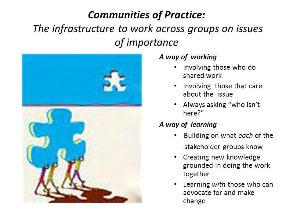 Communities of Practice: The infrastructure to work across groups on issues of importance A way of working Involving those who do shared work Involving those that care about the issue Always asking who isn't here A way of learning Building on what each of the stakeholder groups know Creating new knowledge grounded in doing the work together Learning with those who can advocate for and make change