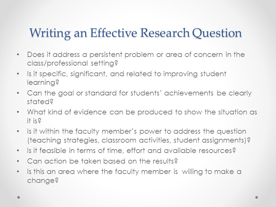 Writing an Effective Research Question Does it address a persistent problem or area of concern in the class/professional setting? Is it specific, sign