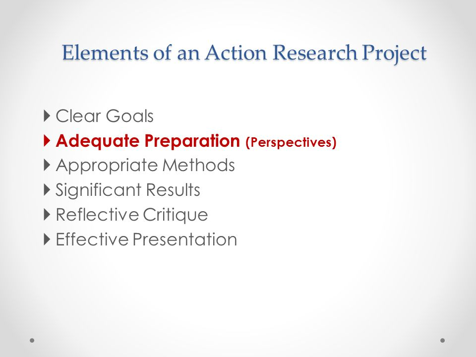 Elements of an Action Research Project  Clear Goals  Adequate Preparation (Perspectives)  Appropriate Methods  Significant Results  Reflective Cr