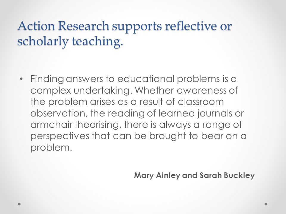 Action Research supports reflective or scholarly teaching. Finding answers to educational problems is a complex undertaking. Whether awareness of the