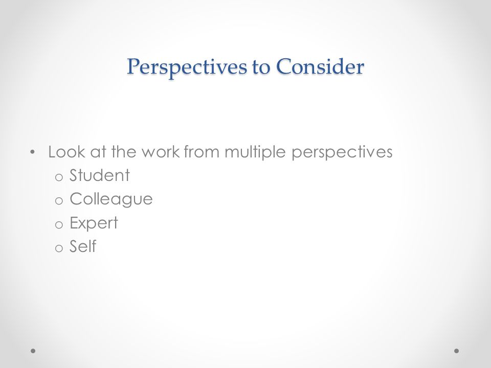 Perspectives to Consider Look at the work from multiple perspectives o Student o Colleague o Expert o Self