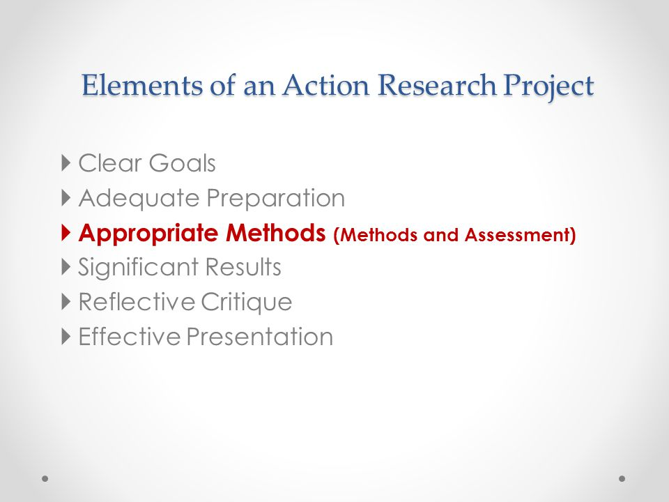 Elements of an Action Research Project  Clear Goals  Adequate Preparation  Appropriate Methods (Methods and Assessment)  Significant Results  Ref