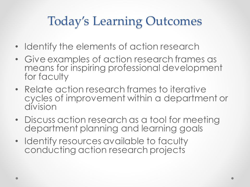 Today's Learning Outcomes Identify the elements of action research Give examples of action research frames as means for inspiring professional develop
