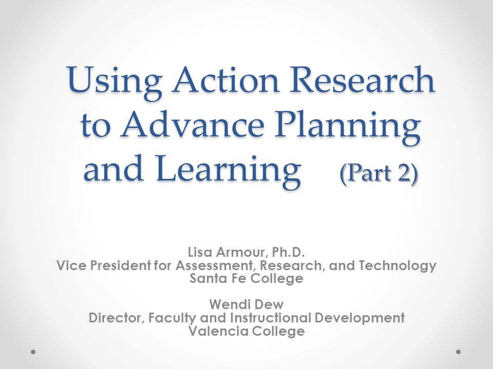 Using Action Research to Advance Planning and Learning (Part 2) Lisa Armour, Ph.D. Vice President for Assessment, Research, and Technology Santa Fe Co