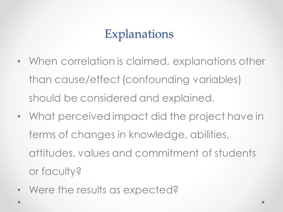 Explanations When correlation is claimed, explanations other than cause/effect (confounding variables) should be considered and explained. What percei