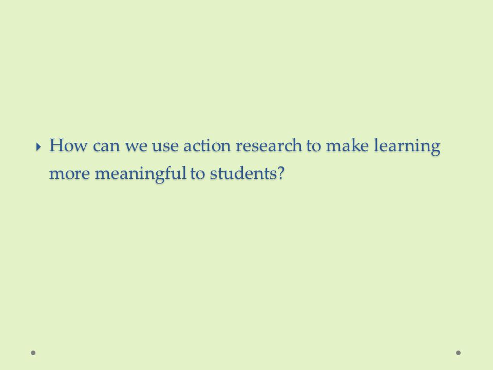  How can we use action research to make learning more meaningful to students?