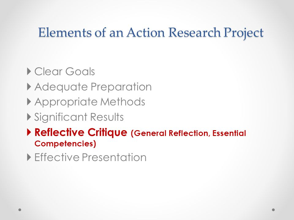 Elements of an Action Research Project  Clear Goals  Adequate Preparation  Appropriate Methods  Significant Results  Reflective Critique (General